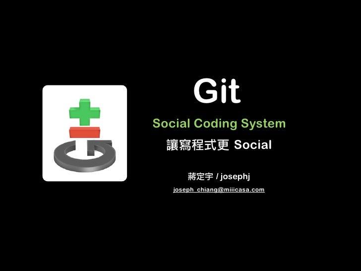 GitSocial Coding System                    Social               / josephj   joseph_chiang@miiicasa.com