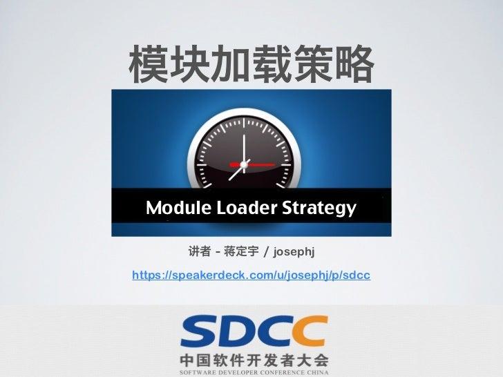 模块加载策略  Module Loader Strategy         讲者 - 蒋定宇 / josephjhttps://speakerdeck.com/u/josephj/p/sdcc