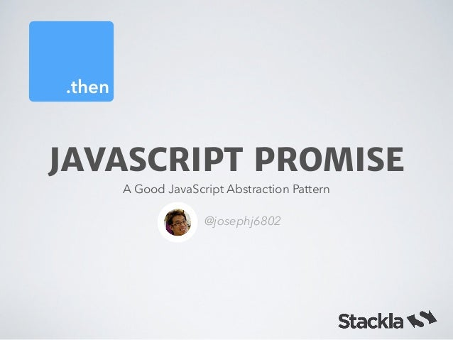 .then JAVASCRIPT PROMISE A Good JavaScript Abstraction Pattern @josephj6802