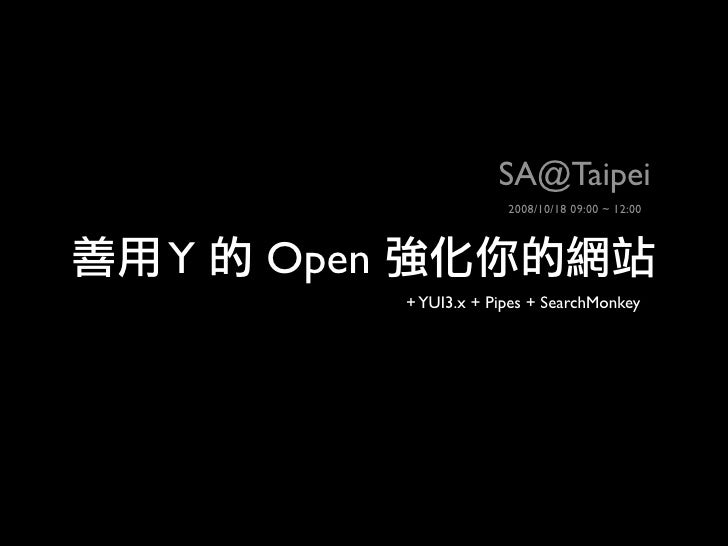 SA@Taipei                         2008/10/18 09:00 ~ 12:00    Y   Open            + YUI3.x + Pipes + SearchMonkey