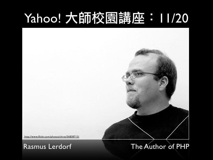Yahoo!                                               11/20     http://www.flickr.com/photos/chrys/56838713/   Rasmus Lerdor...