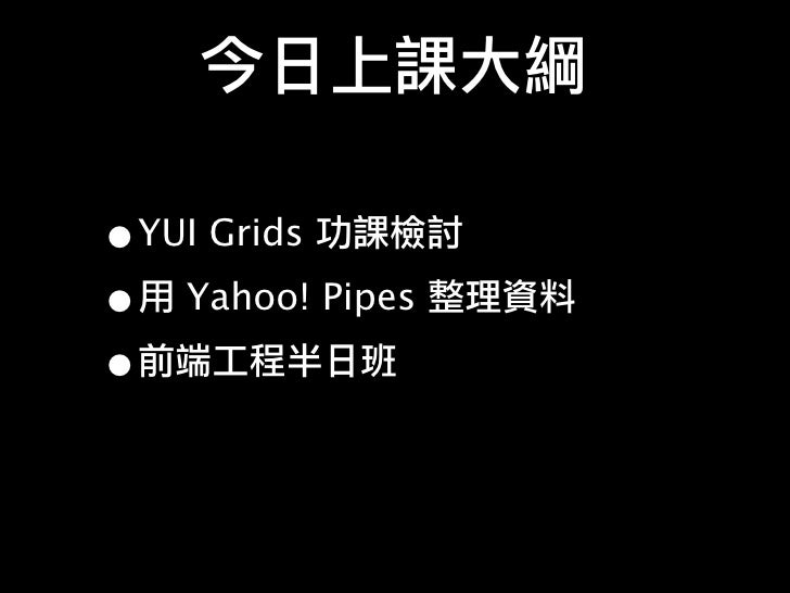 •YUI Grids • Yahoo! Pipes •
