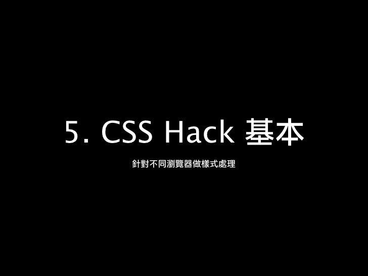5    CSS Hack http://josephj.com/training/ncu/css-hack.html     1.      #article .bd  FF          pink,        IE7   green...