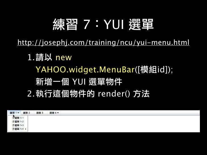 8     YUI http://josephj.com/training/ncu/yui-button.html     1.     new YAHOO.widget.Button([         id]);
