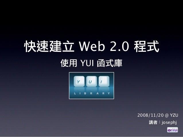 使用 YUI 函式庫 2008/11/20 @ YZU 快速建立 Web 2.0 程式 講者:josephj