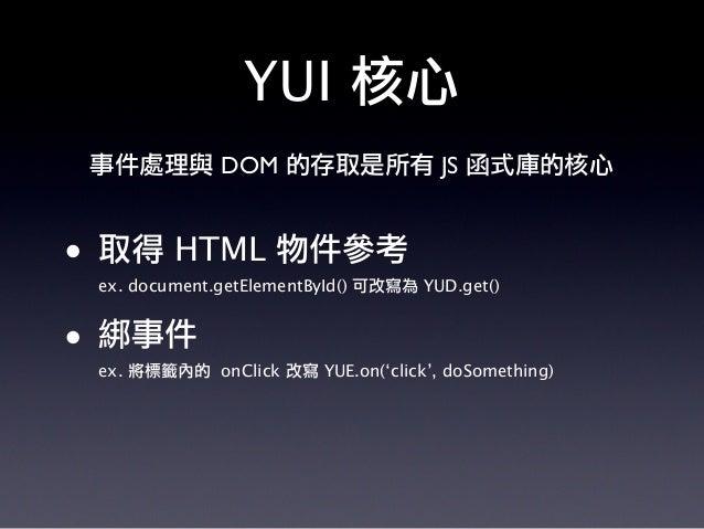 YUI 核心 • 取得 HTML 物件參考 ex. document.getElementById() 可改寫為 YUD.get() • 綁事件 ex. 將標籤內的 onClick 改寫 YUE.on('click', doSomething)...