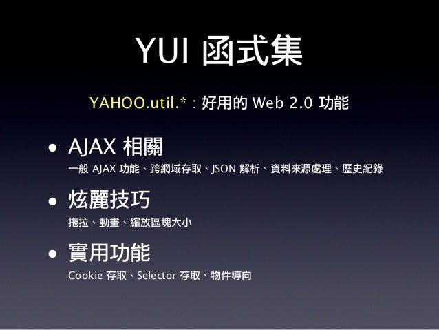 YUI 函式集 YAHOO.util.* : 好用的 Web 2.0 功能 • AJAX 相關 一般 AJAX 功能、跨網域存取、JSON 解析、資料來源處理、歷史紀錄 • 炫麗技巧 拖拉、動畫、縮放區塊大小 • 實用功能 Cookie 存取、...