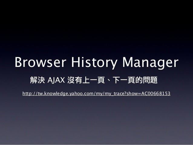 Browser History Manager 解決 AJAX 沒有上一頁、下一頁的問題 http://tw.knowledge.yahoo.com/my/my_trace?show=AC00668153
