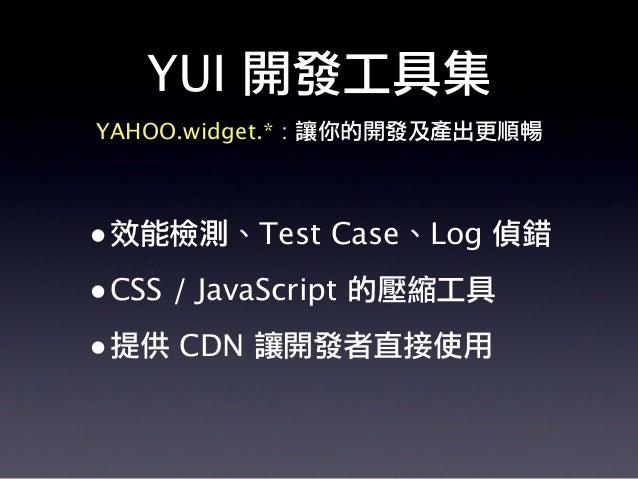 •效能檢測、Test Case、Log 偵錯 •CSS / JavaScript 的壓縮工具 •提供 CDN 讓開發者直接使用 YAHOO.widget.* : 讓你的開發及產出更順暢 YUI 開發工具集