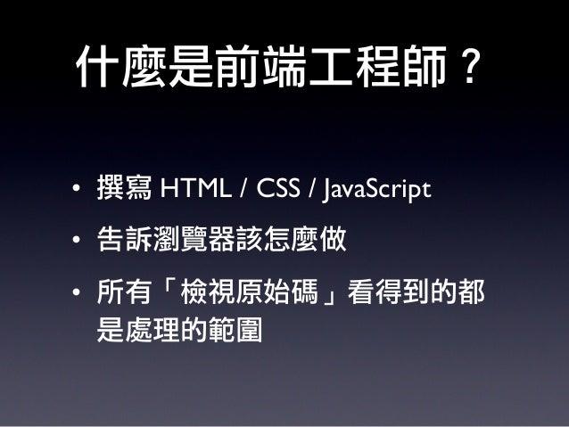 什麼是前端工程師? • 撰寫 HTML / CSS / JavaScript • 告訴瀏覽器該怎麼做 • 所有「檢視原始碼」看得到的都 是處理的範圍