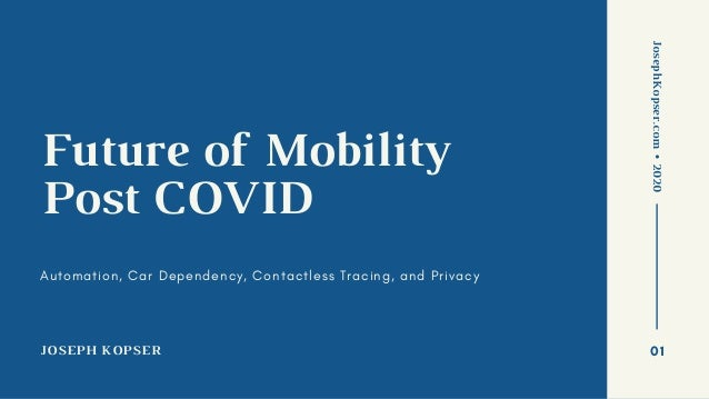 JOSEPH KOPSER Future of Mobility Post COVID Automation, Car Dependency, Contactless Tracing, and Privacy JosephKopser.com•...