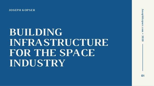 JOSEPH KOPSER BUILDING INFRASTRUCTURE FOR THE SPACE INDUSTRY JosephKopser.com•2020 01