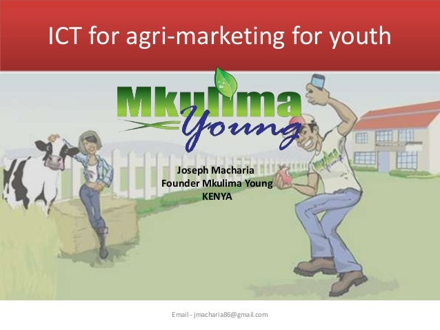ICT for agri-marketing for youth  Joseph Macharia Founder Mkulima Young KENYA  Email - jmacharia86@gmail.com