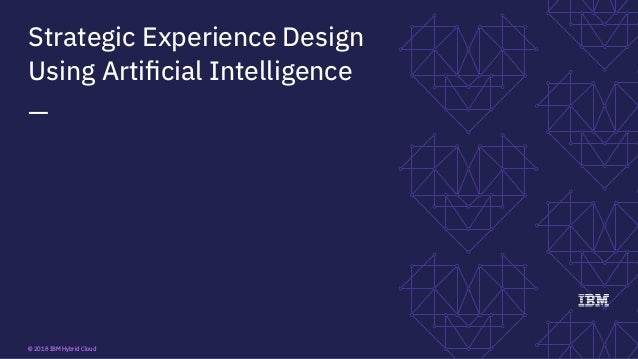 Strategic Experience Design Using Artificial Intelligence — © 2018 IBM Hybrid Cloud