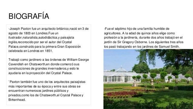 BIOGRAFÍA -Joseph Paxton fue un arquitecto británico,nació en 3 de agosto de 1803 en Londres.Fue un ilustrador,naturalista...