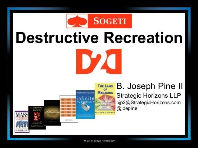 Destructive Recreation  ©  2014  Strategic  Horizons  LLP  B. Joseph Pine II  Strategic Horizons LLP  bjp2@StrategicHorizo...
