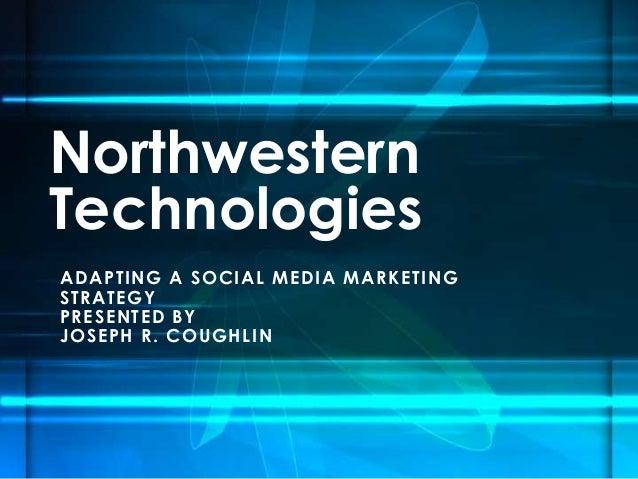 Northwestern Technologies A D AP TING A S OC I A L M E D I A M A R K ET ING S T R A TEGY P R E S ENTED B Y J O S E P H R ....
