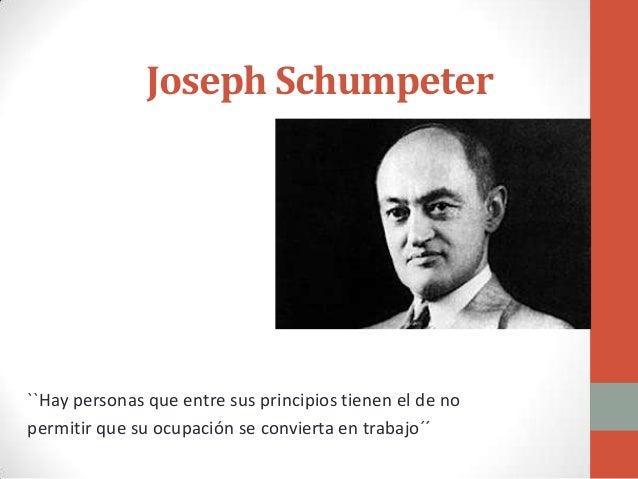 Joseph Schumpeter``Hay personas que entre sus principios tienen el de nopermitir que su ocupación se convierta en trabajo´´