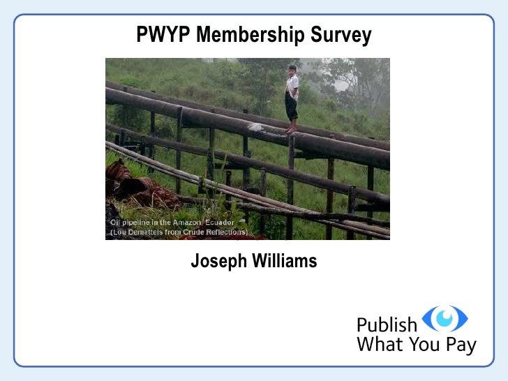 <ul><li>PWYP Membership Survey </li></ul><ul><li>An Overview </li></ul><ul><li>Joseph Williams </li></ul>