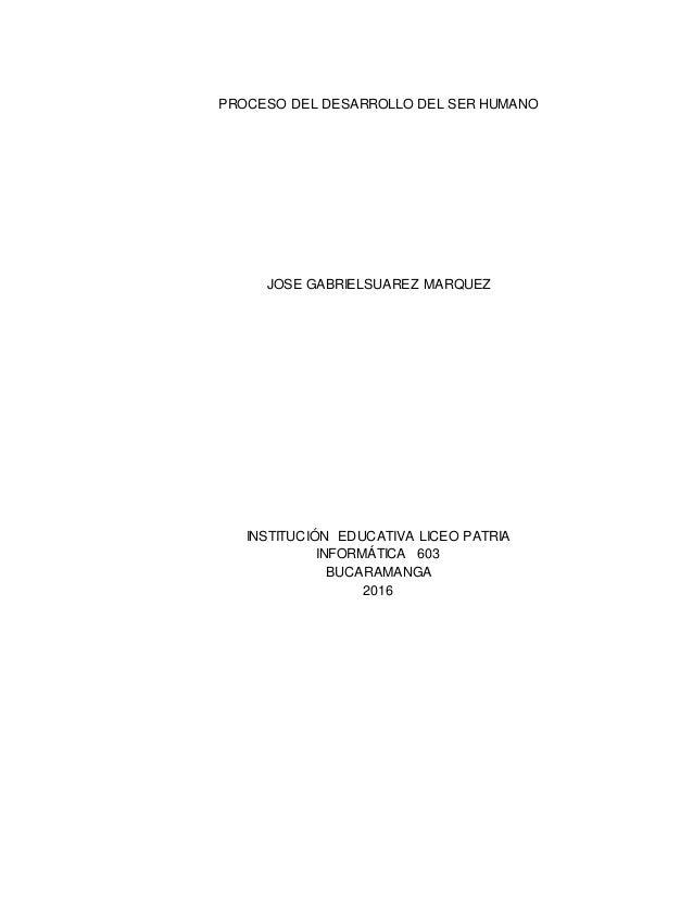 PROCESO DEL DESARROLLO DEL SER HUMANO JOSE GABRIELSUAREZ MARQUEZ INSTITUCIÓN EDUCATIVA LICEO PATRIA INFORMÁTICA 603 BUCARA...