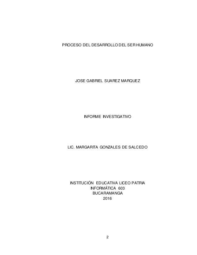 2 PROCESO DEL DESARROLLO DEL SER HUMANO JOSE GABRIEL SUAREZ MARQUEZ INFORME INVESTIGATIVO LIC. MARGARITA GONZALES DE SALCE...