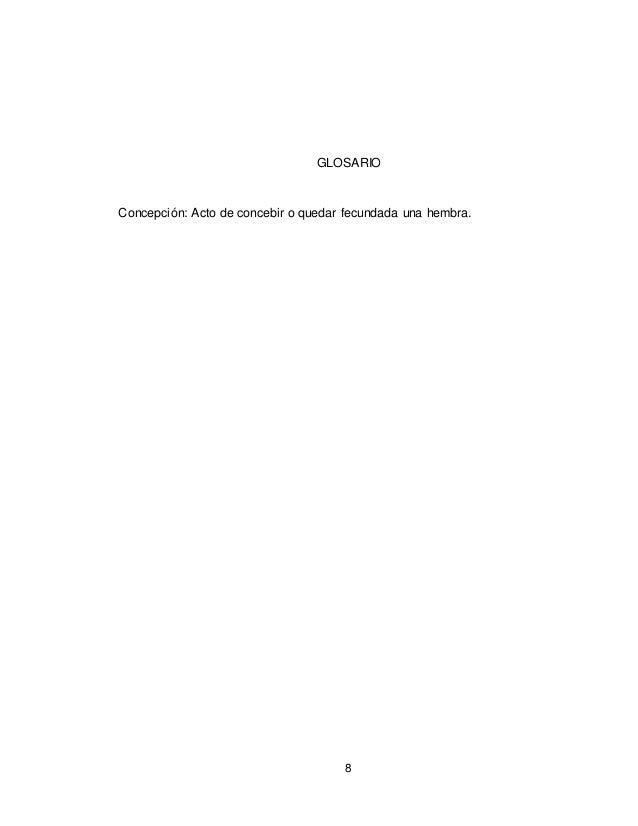 8 GLOSARIO Concepción: Acto de concebir o quedar fecundada una hembra.
