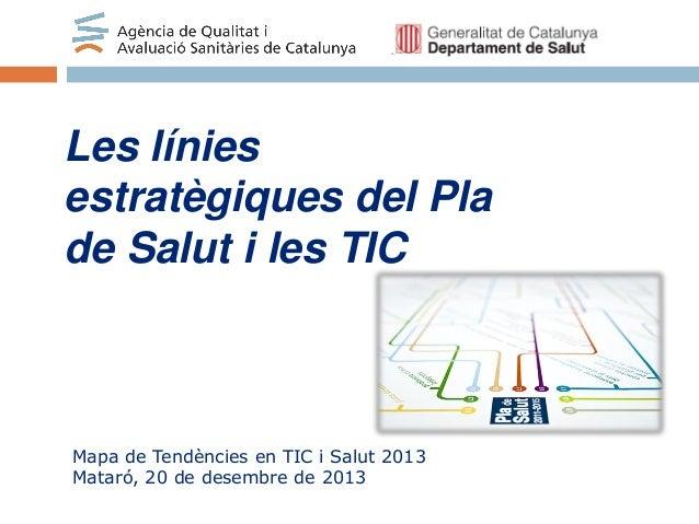 Les línies estratègiques del Pla de Salut i les TIC  Mapa de Tendències en TIC i Salut 2013 Mataró, 20 de desembre de 2013