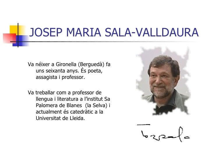 JOSEP MARIA SALA-VALLDAURA <ul><li>Va néixer a Gironella (Berguedà) fa uns seixanta anys. És poeta, assagista i professor....