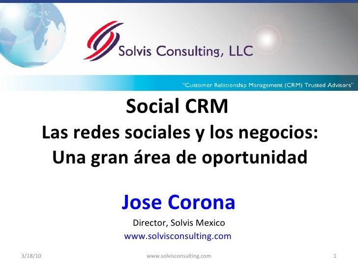 Social CRM   Las redes sociales y los negocios: Una gran área de oportunidad Jose Corona Director, Solvis Mexico www.solvi...