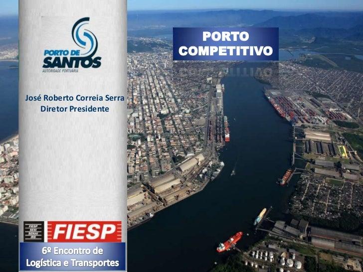 PORTO COMPETITIVO<br />José Roberto Correia Serra<br />Diretor Presidente<br />6º Encontro de Logística eTransportes<br />