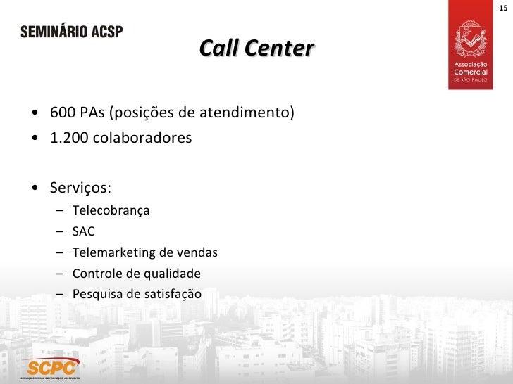 Call Center <ul><li>600 PAs (posições de atendimento) </li></ul><ul><li>1.200 colaboradores </li></ul><ul><li>Serviços: </...