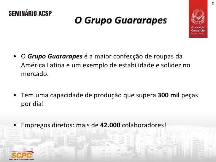 O Grupo Guararapes <ul><li>O  Grupo Guararapes  é a maior confecção de roupas da América Latina e um exemplo de estabilida...