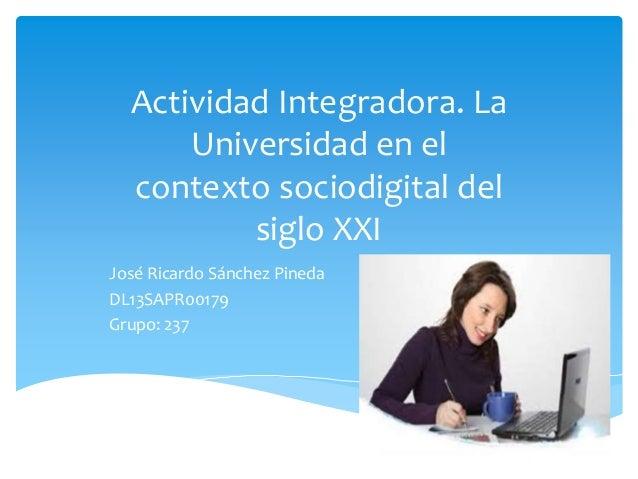 Actividad Integradora. La  Universidad en el  contexto sociodigital del  siglo XXI  José Ricardo Sánchez Pineda  DL13SAPR0...