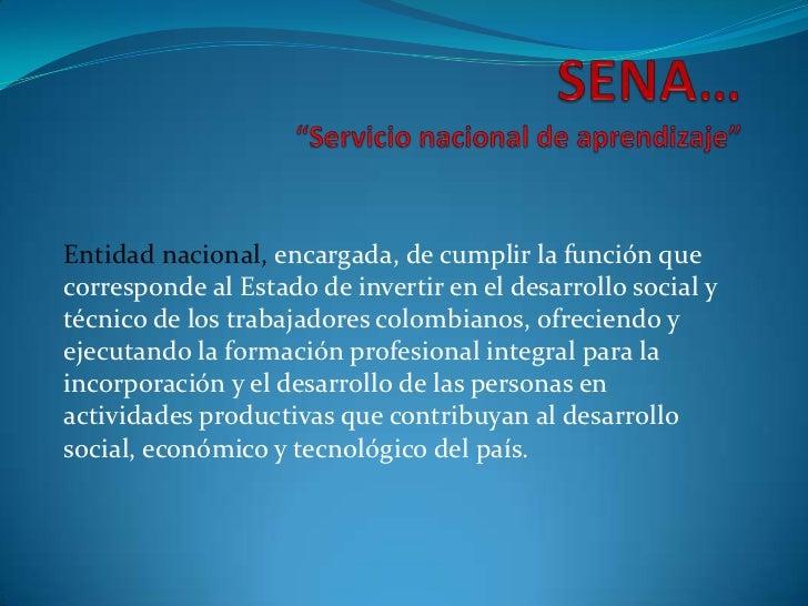 """SENA…""""Servicio nacional de aprendizaje""""<br />Entidad nacional, encargada, de cumplir la función que corresponde al Estado ..."""