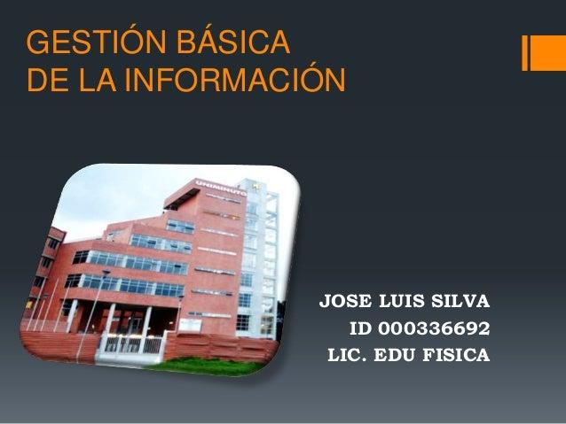 GESTIÓN BÁSICADE LA INFORMACIÓN               JOSE LUIS SILVA                  ID 000336692                LIC. EDU FISICA