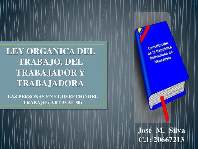 LEY ORGANICA DEL TRABAJO, DEL TRABAJADOR Y TRABAJADORA LAS PERSONAS EN EL DERECHO DEL TRABAJO ( ART.35 AL 50) José M. Silv...