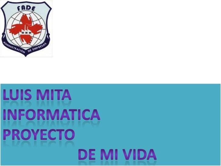 LUIS MITA<br />INFORMATICA <br />PROYECTO <br />                    DE MI VIDA <br />