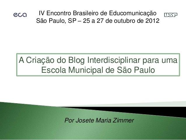 IV Encontro Brasileiro de Educomunicação    São Paulo, SP – 25 a 27 de outubro de 2012A Criação do Blog Interdisciplinar p...