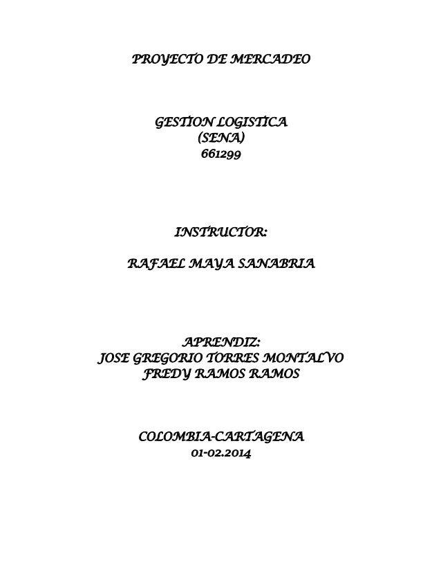 PROYECTO DE MERCADEO  GESTION LOGISTICA (SENA) 661299  INSTRUCTOR: RAFAEL MAYA SANABRIA  APRENDIZ: JOSE GREGORIO TORRES MO...