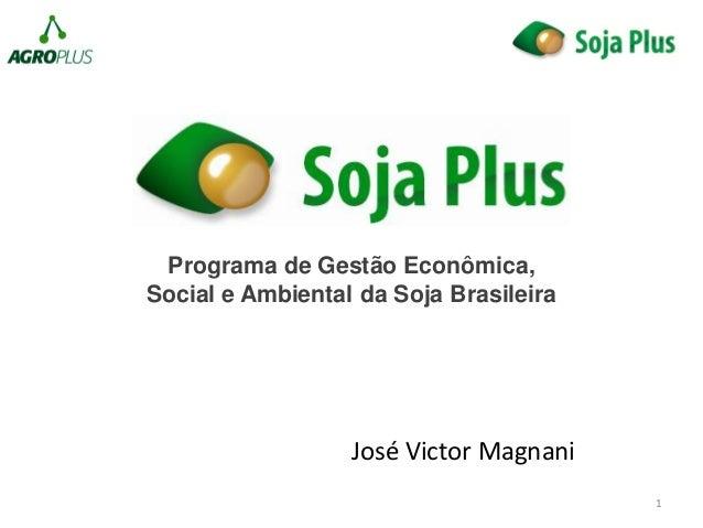 1 José Victor Magnani Programa de Gestão Econômica, Social e Ambiental da Soja Brasileira