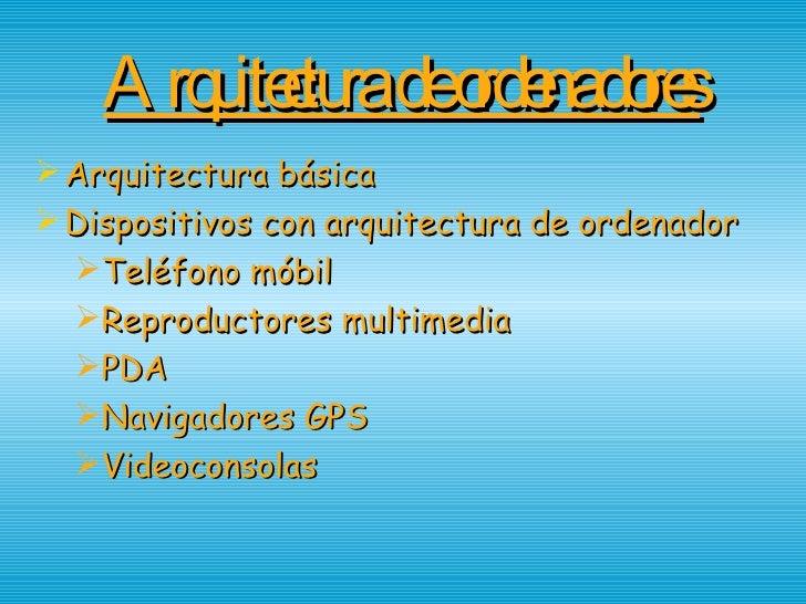 Arquitectura de ordenadores <ul><li>Arquitectura básica </li></ul><ul><li>Dispositivos con arquitectura de ordenador </li>...