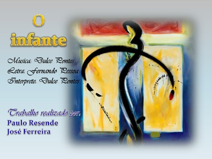 O infante<br />Musica: Dulce Pontes<br />Letra: Fernando Pessoa<br />Interprete: Dulce Pontes<br />Trabalho realizado por:...