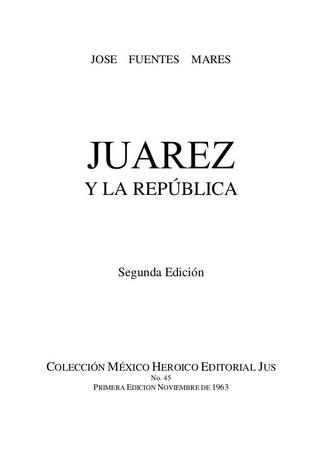 JOSE FUENTES MARES Y LA REPÚBLICA Segunda Edición COLECCIÓN MÉXICO HEROICO EDITORIAL JUS No. 45 PRIMERA EDICION NOVIEMBRE ...