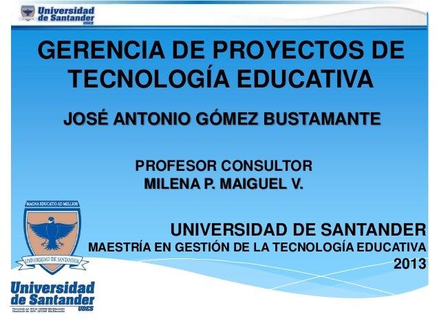 GERENCIA DE PROYECTOS DE TECNOLOGÍA EDUCATIVA JOSÉ ANTONIO GÓMEZ BUSTAMANTE UNIVERSIDAD DE SANTANDER MAESTRÍA EN GESTIÓN D...