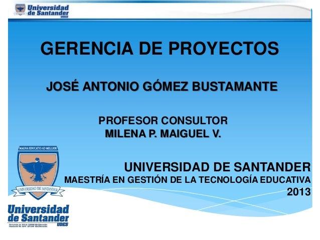 GERENCIA DE PROYECTOS JOSÉ ANTONIO GÓMEZ BUSTAMANTE UNIVERSIDAD DE SANTANDER MAESTRÍA EN GESTIÓN DE LA TECNOLOGÍA EDUCATIV...