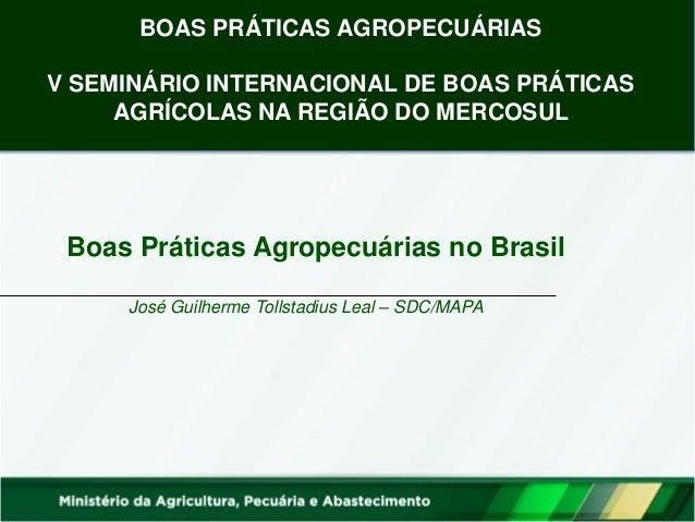 José Guilherme Tollstadius Leal – SDC/MAPA  Boas Práticas Agropecuárias no Brasil  BOAS PRÁTICAS AGROPECUÁRIAS V SEMINÁRIO...