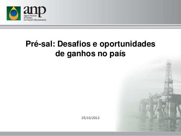 Pré-sal: Desafios e oportunidades        de ganhos no país              25/10/2012