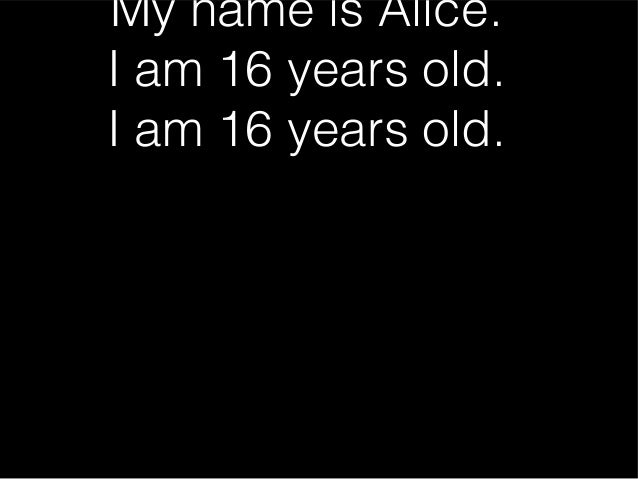 My name is Alice. I am 16 years old. I am 16 years old.