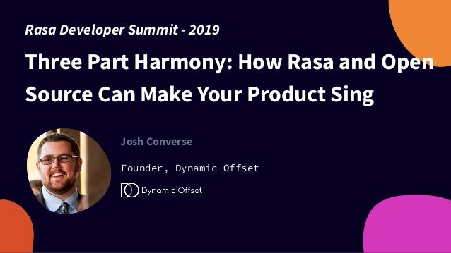 Three Part Harmony: How Rasa and Open Source Can Make Your Product Sing Josh Converse Founder, Dynamic Offset Rasa Develop...