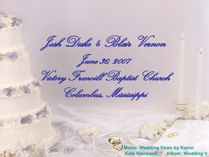 Josh Duke  &  Blair Vernon June 30, 2007 Victory Freewill Baptist Church Columbus,, Mississippi Music: Wedding Vows by  Ka...